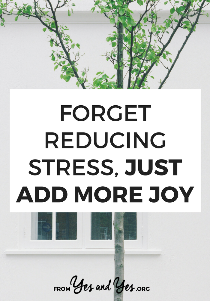 Sick of listicles about reducing stress? This isn't one of them. This is about adding joy. When we add more joy to our lives there's simply less space, time, and energy for stress. >> yesandyes.org