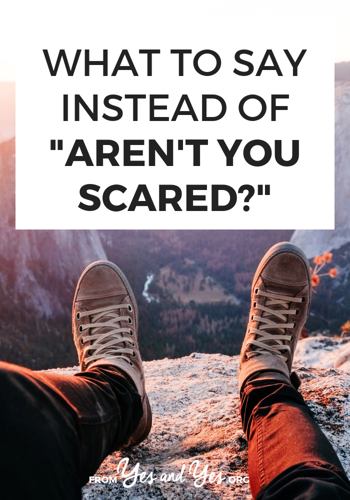 """Have you ever been asked 'Aren't you scared?"""" when you're about to travel solo? Or take a new job? Or move? Have you said that to someone else? Let's stop. Here's why"""