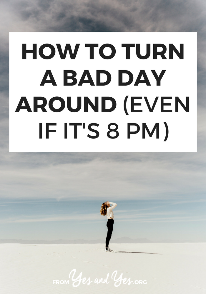 Want to turn around a bad day? It's possible! Even if it's 8 pm! Click through for ideas about how to get back on track, no matter what happened this morning.