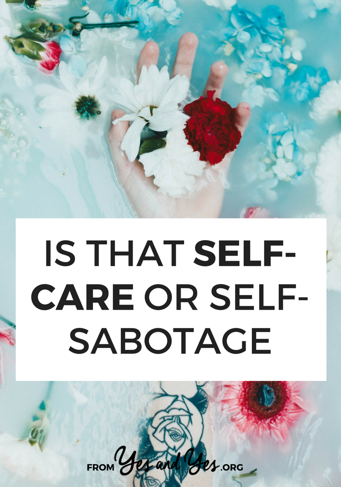 Is your self-care actually self-sabotage? Are you using self-care as an excuse to avoid doing hard things or as a reason to do things you know aren't healthy?